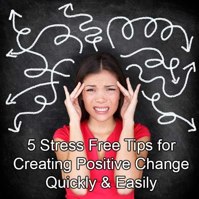 5 Stress Free Tips for Creating Positive Change